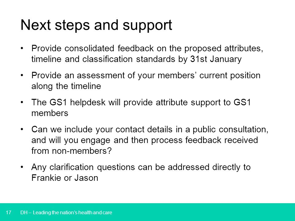 17 DH – Leading the nation's health and care Provide consolidated feedback on the proposed attributes, timeline and classification standards by 31st January Provide an assessment of your members' current position along the timeline The GS1 helpdesk will provide attribute support to GS1 members Can we include your contact details in a public consultation, and will you engage and then process feedback received from non-members.