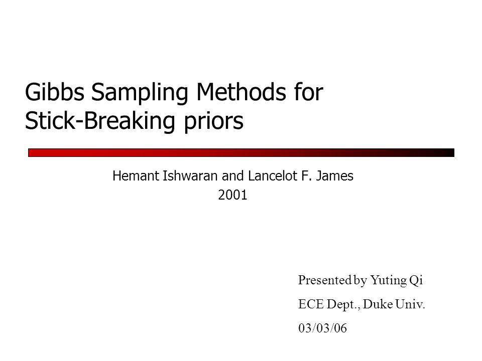 Gibbs Sampling Methods for Stick-Breaking priors Hemant Ishwaran and Lancelot F. James 2001 Presented by Yuting Qi ECE Dept., Duke Univ. 03/03/06