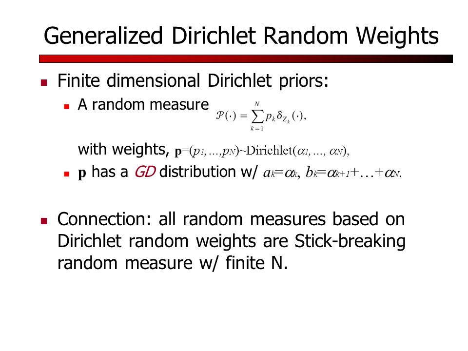 Generalized Dirichlet Random Weights Finite dimensional Dirichlet priors: A random measure with weights, p=(p 1,…,p N )~Dirichlet(  1,…,  N ), p has