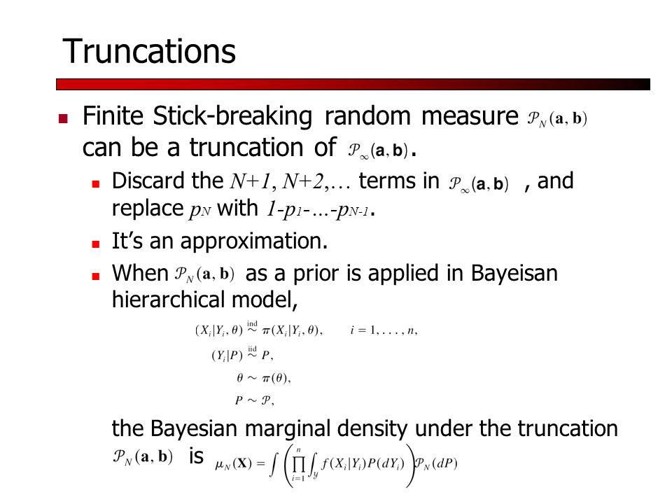 Truncations Finite Stick-breaking random measure can be a truncation of.