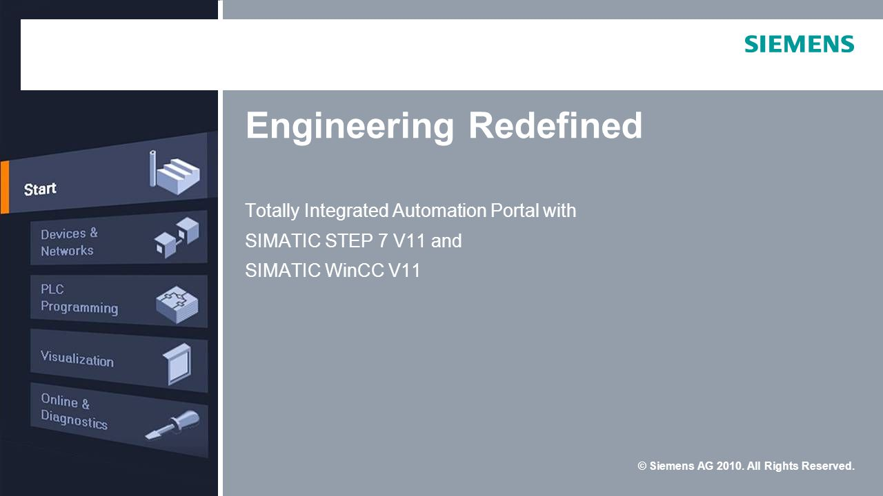 © Siemens AG 2010. All Rights Reserved. Engineering Redefined Totally Integrated Automation Portal with SIMATIC STEP 7 V11 and SIMATIC WinCC V11