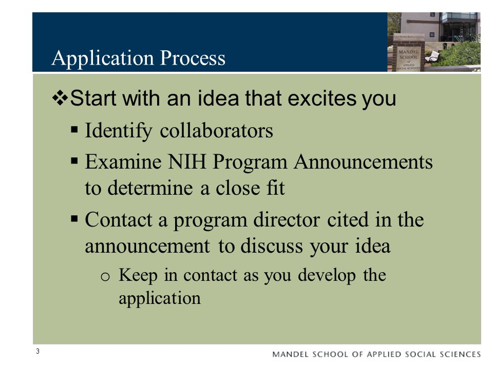 Application Process  Start with an idea that excites you  Identify collaborators  Examine NIH Program Announcements to determine a close fit  Contact a program director cited in the announcement to discuss your idea o Keep in contact as you develop the application 3