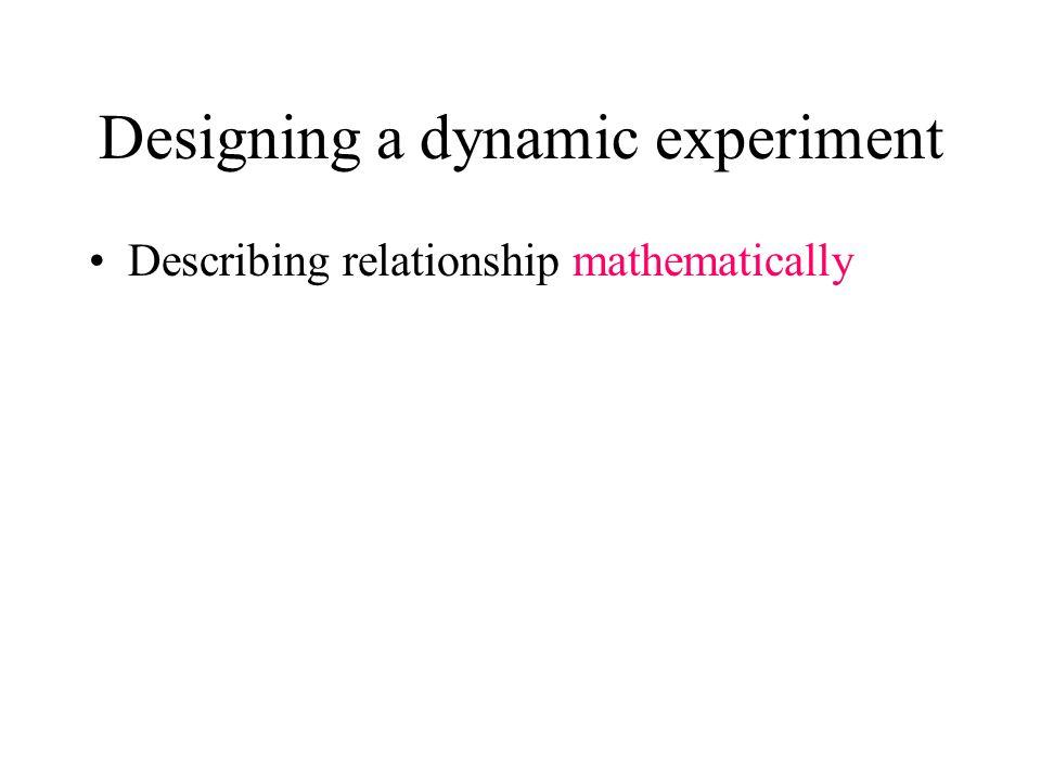 Designing a dynamic experiment Describing relationship mathematically