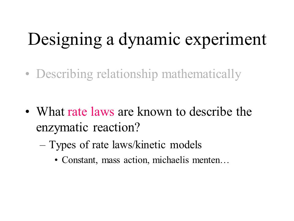 Designing a dynamic experiment Describing relationship mathematically What rate laws are known to describe the enzymatic reaction? –Types of rate laws