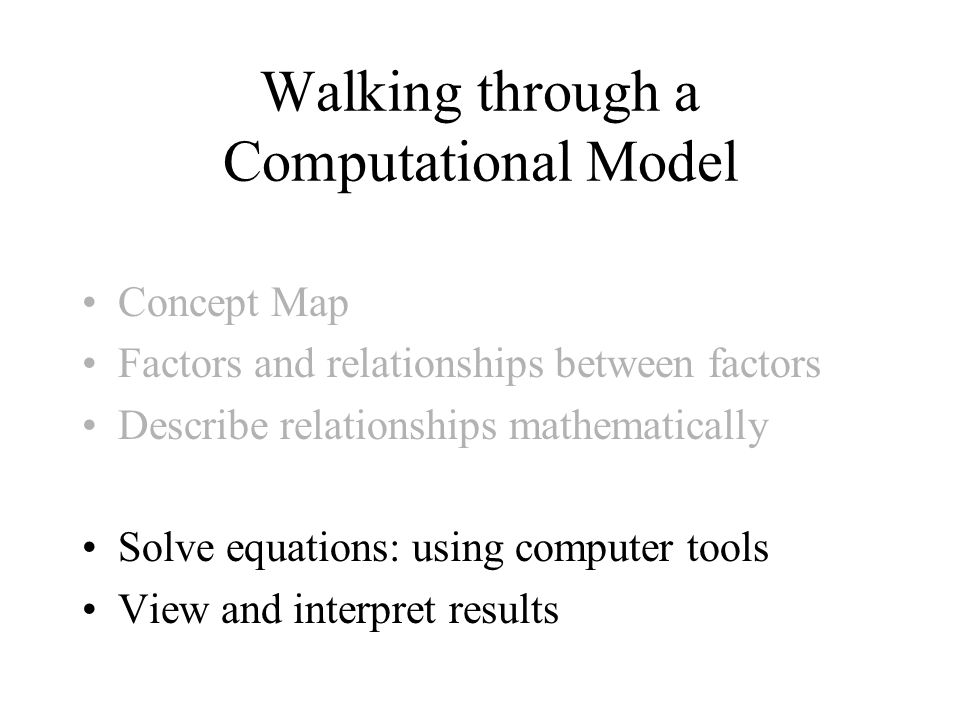 Walking through a Computational Model Concept Map Factors and relationships between factors Describe relationships mathematically Solve equations: usi