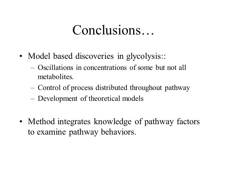 Conclusions… Model based discoveries in glycolysis:: –Oscillations in concentrations of some but not all metabolites. –Control of process distributed