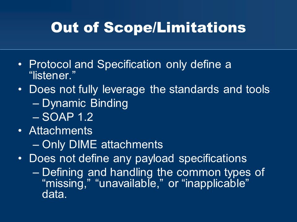 "Out of Scope/Limitations Protocol and Specification only define a ""listener."" Does not fully leverage the standards and tools –Dynamic Binding –SOAP 1"