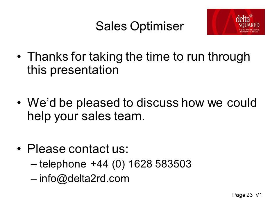 Page 23 V1 Sales Optimiser Thanks for taking the time to run through this presentation We'd be pleased to discuss how we could help your sales team.