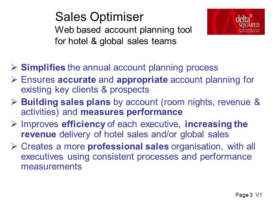 Page 3 V1 Sales Optimiser Web based account planning tool for hotel & global sales teams  Simplifies the annual account planning process  Ensures accurate and appropriate account planning for existing key clients & prospects  Building sales plans by account (room nights, revenue & activities) and measures performance  Improves efficiency of each executive, increasing the revenue delivery of hotel sales and/or global sales  Creates a more professional sales organisation, with all executives using consistent processes and performance measurements