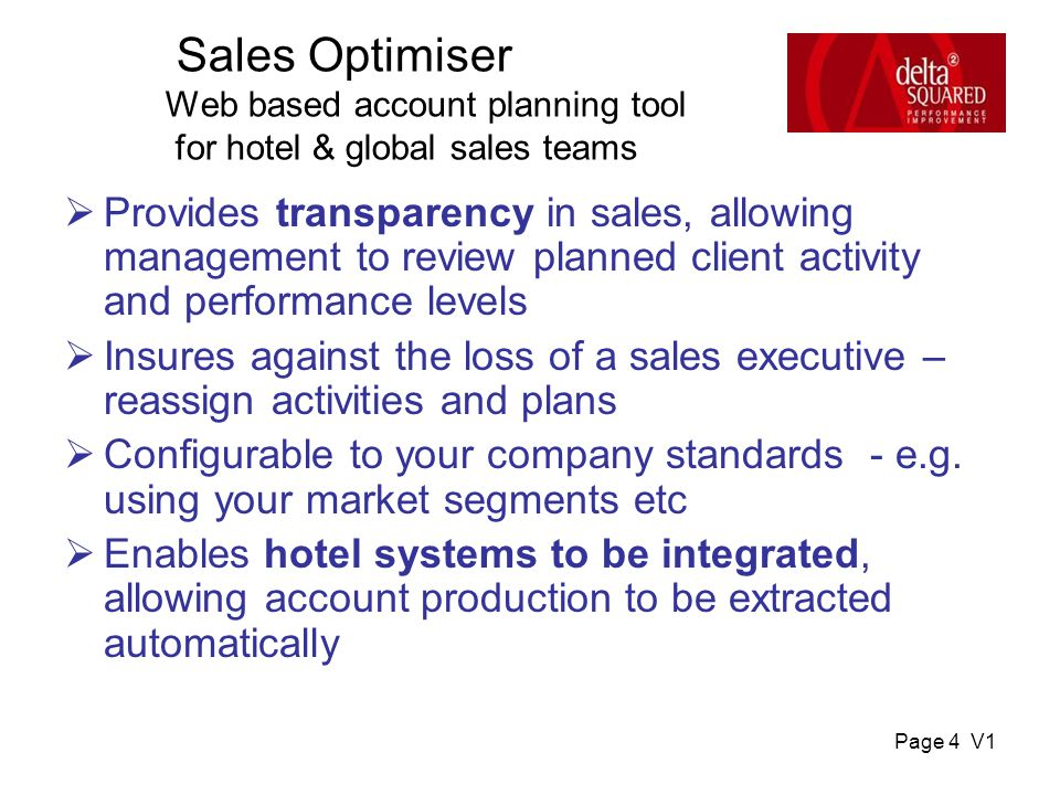 Page 4 V1 Sales Optimiser Web based account planning tool for hotel & global sales teams  Provides transparency in sales, allowing management to review planned client activity and performance levels  Insures against the loss of a sales executive – reassign activities and plans  Configurable to your company standards - e.g.