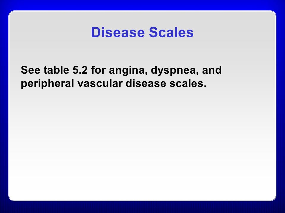 Disease Scales See table 5.2 for angina, dyspnea, and peripheral vascular disease scales.