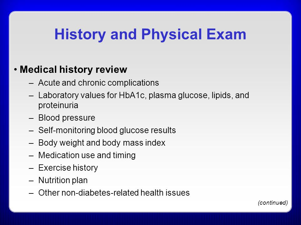 History and Physical Exam Medical history review –Acute and chronic complications –Laboratory values for HbA1c, plasma glucose, lipids, and proteinuria –Blood pressure –Self-monitoring blood glucose results –Body weight and body mass index –Medication use and timing –Exercise history –Nutrition plan –Other non-diabetes-related health issues (continued)