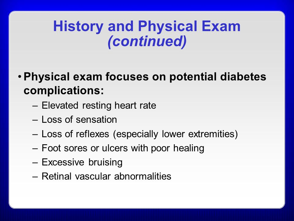 History and Physical Exam (continued) Physical exam focuses on potential diabetes complications: –Elevated resting heart rate –Loss of sensation –Loss of reflexes (especially lower extremities) –Foot sores or ulcers with poor healing –Excessive bruising –Retinal vascular abnormalities