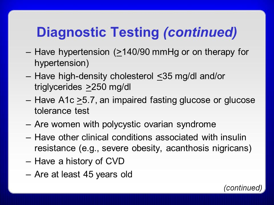 Diagnostic Testing (continued) –Have hypertension (>140/90 mmHg or on therapy for hypertension) –Have high-density cholesterol 250 mg/dl –Have A1c >5.7, an impaired fasting glucose or glucose tolerance test –Are women with polycystic ovarian syndrome –Have other clinical conditions associated with insulin resistance (e.g., severe obesity, acanthosis nigricans) –Have a history of CVD –Are at least 45 years old (continued)