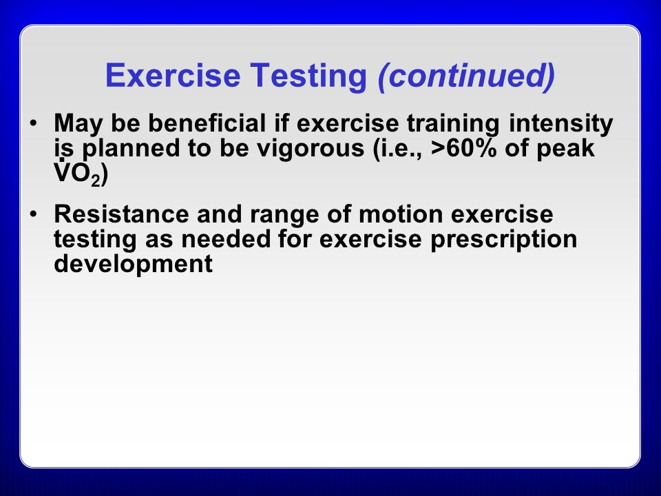 Exercise Testing (continued) May be beneficial if exercise training intensity is planned to be vigorous (i.e., >60% of peak VO 2 ) Resistance and range of motion exercise testing as needed for exercise prescription development.