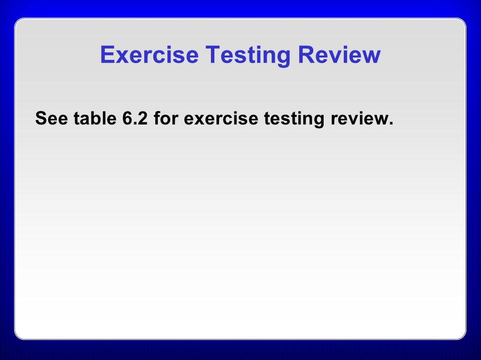Exercise Testing Review See table 6.2 for exercise testing review.