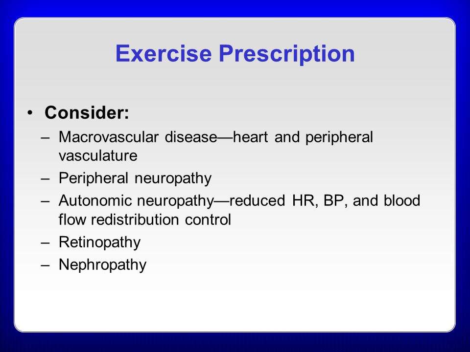 Exercise Prescription Consider: –Macrovascular disease—heart and peripheral vasculature –Peripheral neuropathy –Autonomic neuropathy—reduced HR, BP, and blood flow redistribution control –Retinopathy –Nephropathy