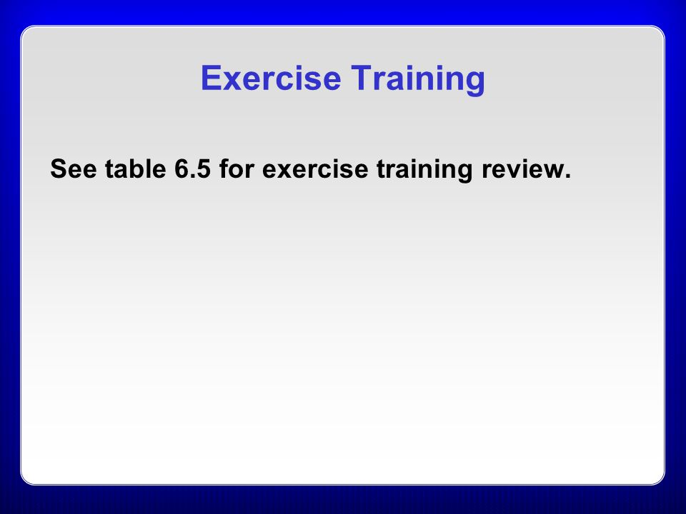 Exercise Training See table 6.5 for exercise training review.