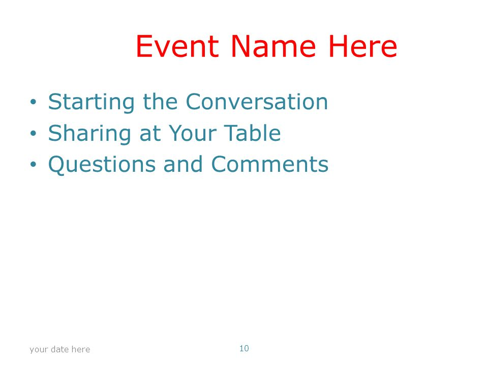 Event Name Here Starting the Conversation Sharing at Your Table Questions and Comments your date here 10