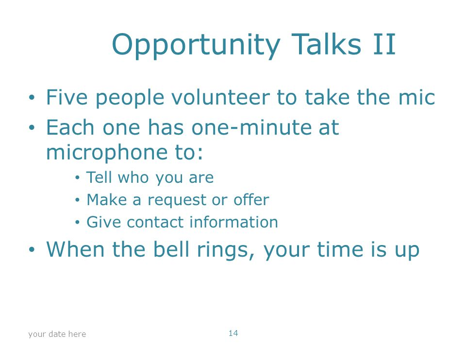 Opportunity Talks II Five people volunteer to take the mic Each one has one-minute at microphone to: Tell who you are Make a request or offer Give contact information When the bell rings, your time is up your date here 14