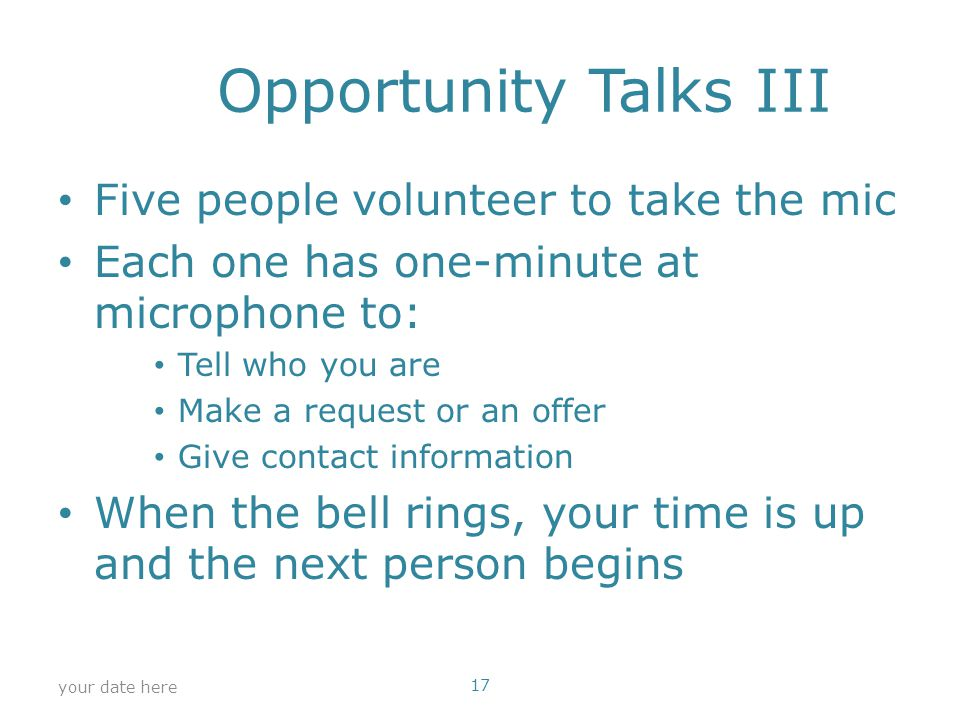 Opportunity Talks III Five people volunteer to take the mic Each one has one-minute at microphone to: Tell who you are Make a request or an offer Give contact information When the bell rings, your time is up and the next person begins your date here 17