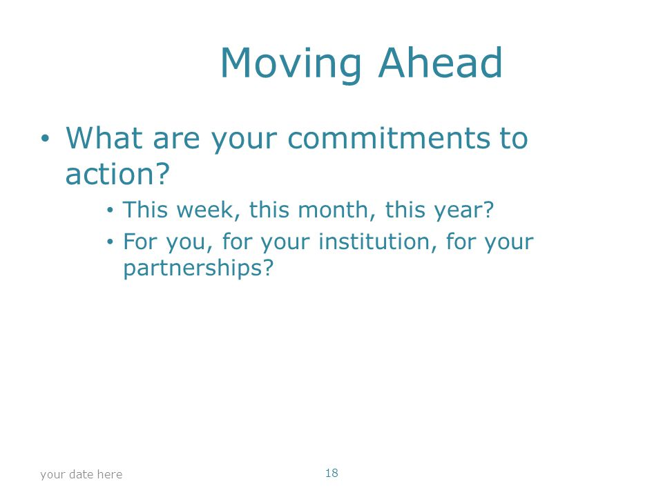 Moving Ahead What are your commitments to action. This week, this month, this year.