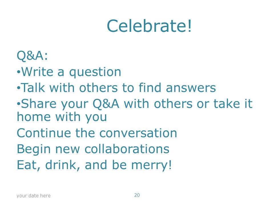 Celebrate! Q&A: Write a question Talk with others to find answers Share your Q&A with others or take it home with you Continue the conversation Begin