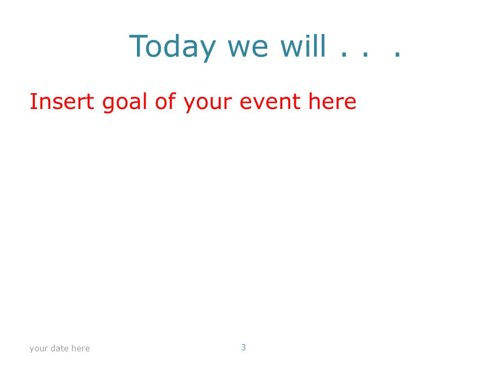 Today we will... Insert goal of your event here your date here 3