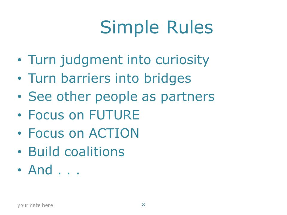 Simple Rules Turn judgment into curiosity Turn barriers into bridges See other people as partners Focus on FUTURE Focus on ACTION Build coalitions And...
