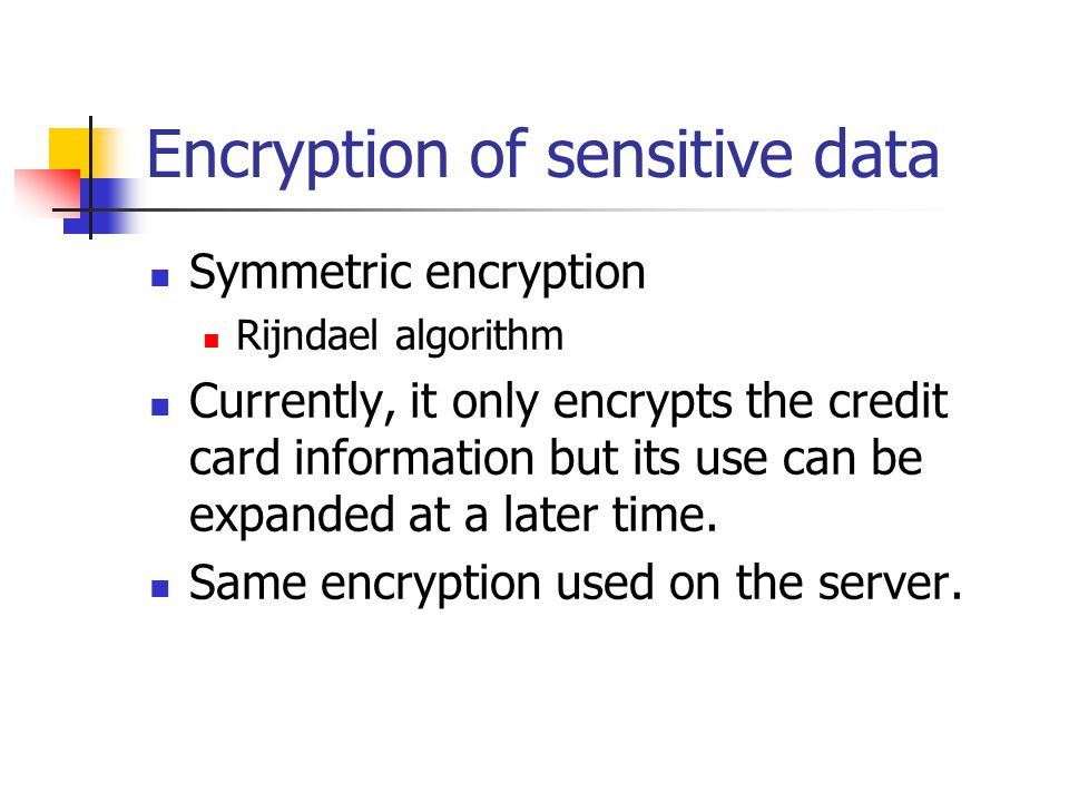 Encryption of sensitive data Symmetric encryption Rijndael algorithm Currently, it only encrypts the credit card information but its use can be expanded at a later time.