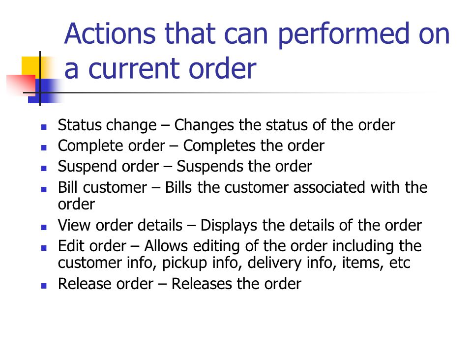 Actions that can performed on a current order Status change – Changes the status of the order Complete order – Completes the order Suspend order – Suspends the order Bill customer – Bills the customer associated with the order View order details – Displays the details of the order Edit order – Allows editing of the order including the customer info, pickup info, delivery info, items, etc Release order – Releases the order