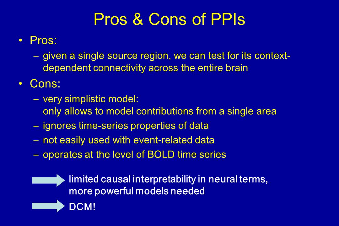 Pros & Cons of PPIs Pros: –given a single source region, we can test for its context- dependent connectivity across the entire brain Cons: –very simplistic model: only allows to model contributions from a single area –ignores time-series properties of data –not easily used with event-related data –operates at the level of BOLD time series limited causal interpretability in neural terms, more powerful models needed DCM!
