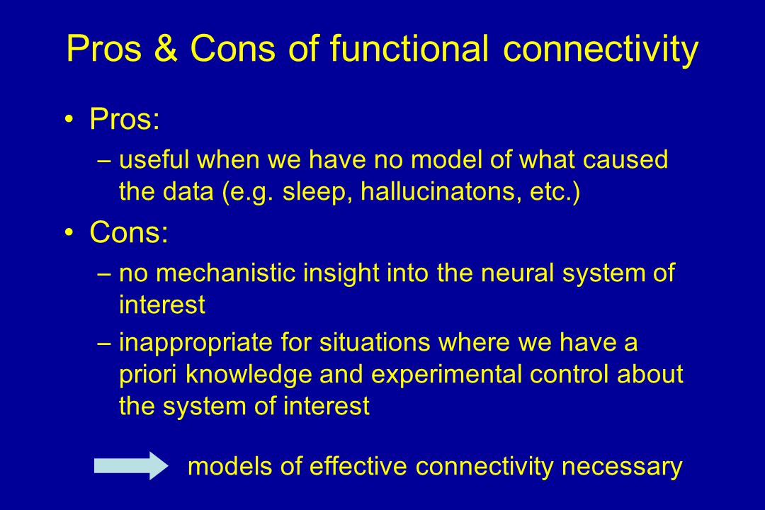 Pros & Cons of functional connectivity Pros: –useful when we have no model of what caused the data (e.g.