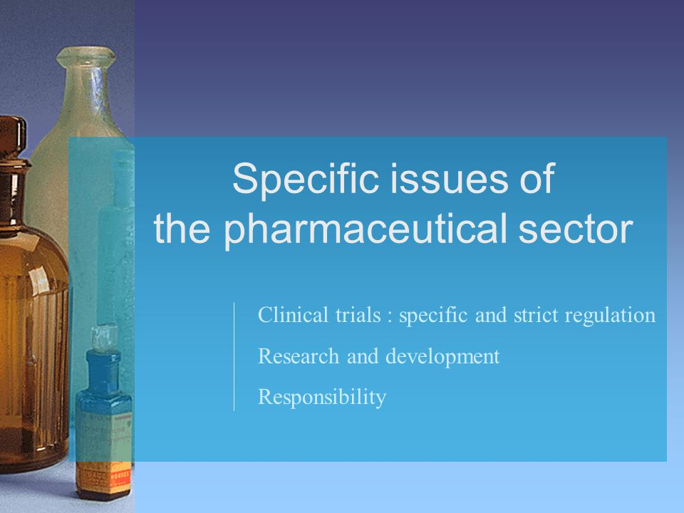 Specific issues of the pharmaceutical sector Clinical trials : specific and strict regulation Research and development Responsibility