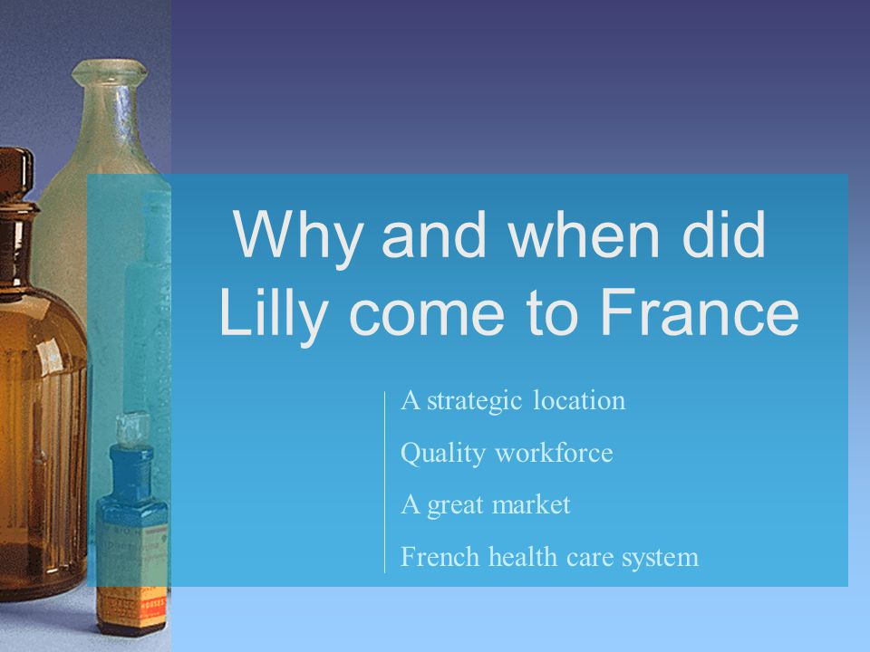 Why and when did Lilly come to France A strategic location Quality workforce A great market French health care system