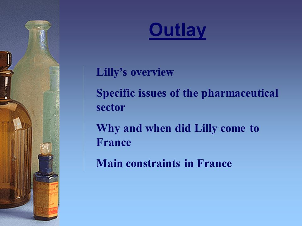 Outlay Lilly's overview Specific issues of the pharmaceutical sector Why and when did Lilly come to France Main constraints in France