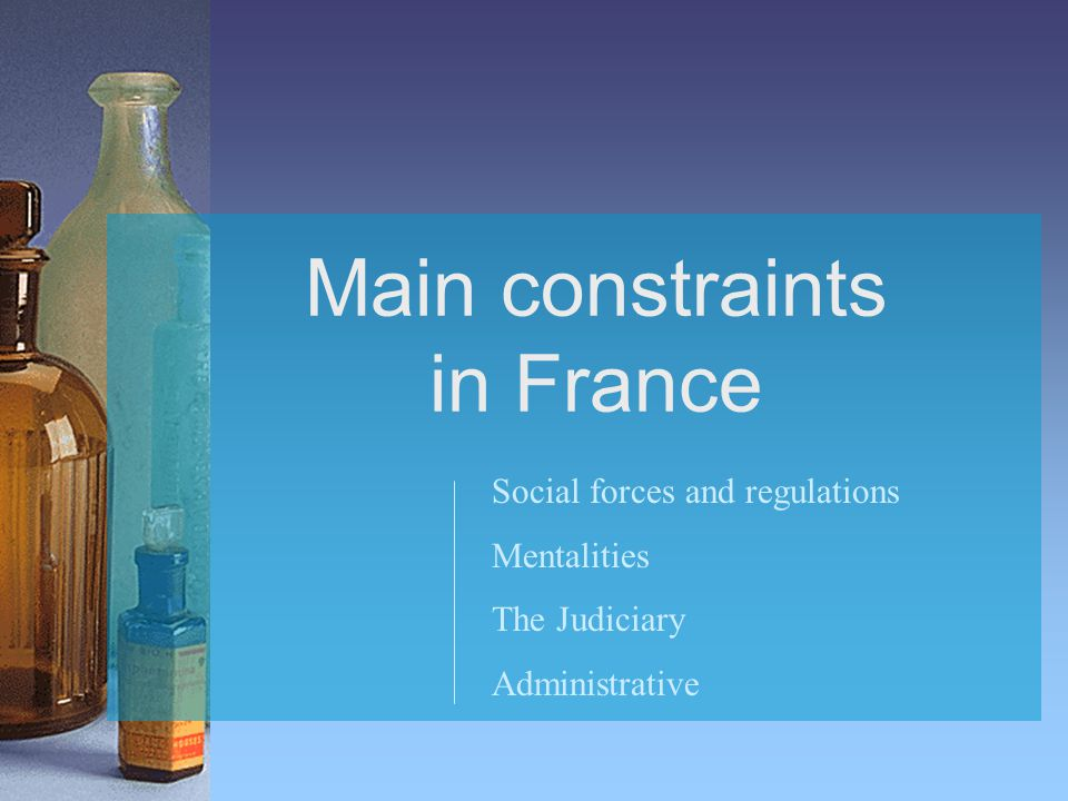 Main constraints in France Social forces and regulations Mentalities The Judiciary Administrative