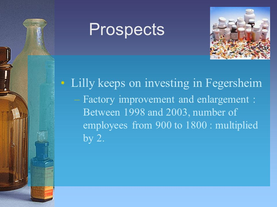 Prospects Lilly keeps on investing in Fegersheim –Factory improvement and enlargement : Between 1998 and 2003, number of employees from 900 to 1800 :