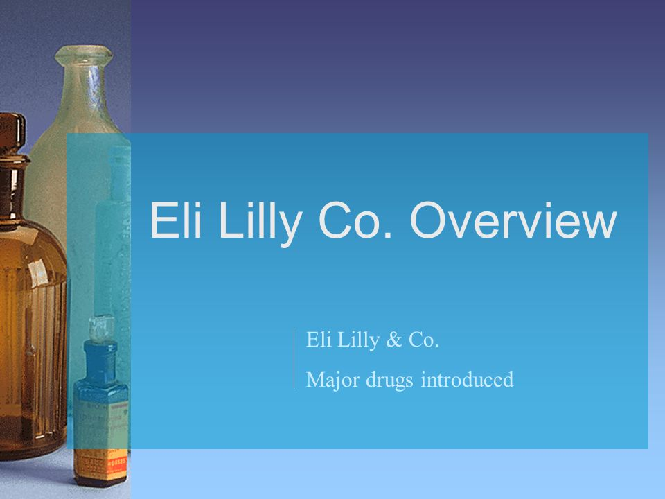 Eli Lilly Co. Overview Eli Lilly & Co. Major drugs introduced