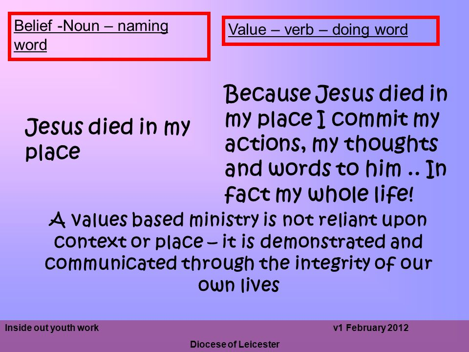 Value – verb – doing word Belief -Noun – naming word Jesus died in my place Because Jesus died in my place I commit my actions, my thoughts and words to him..