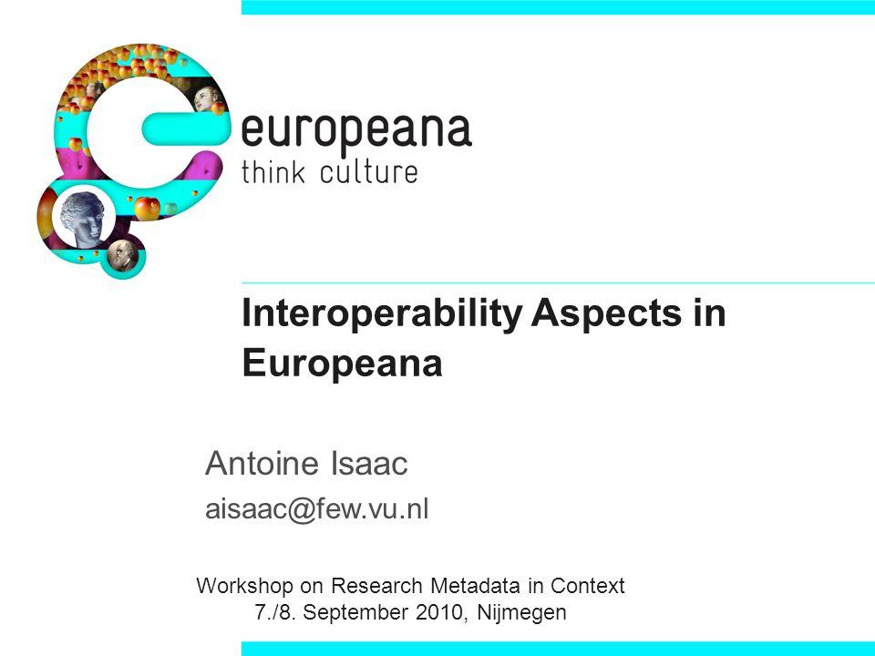 Interoperability Aspects in Europeana Antoine Isaac aisaac@few.vu.nl Workshop on Research Metadata in Context 7./8.