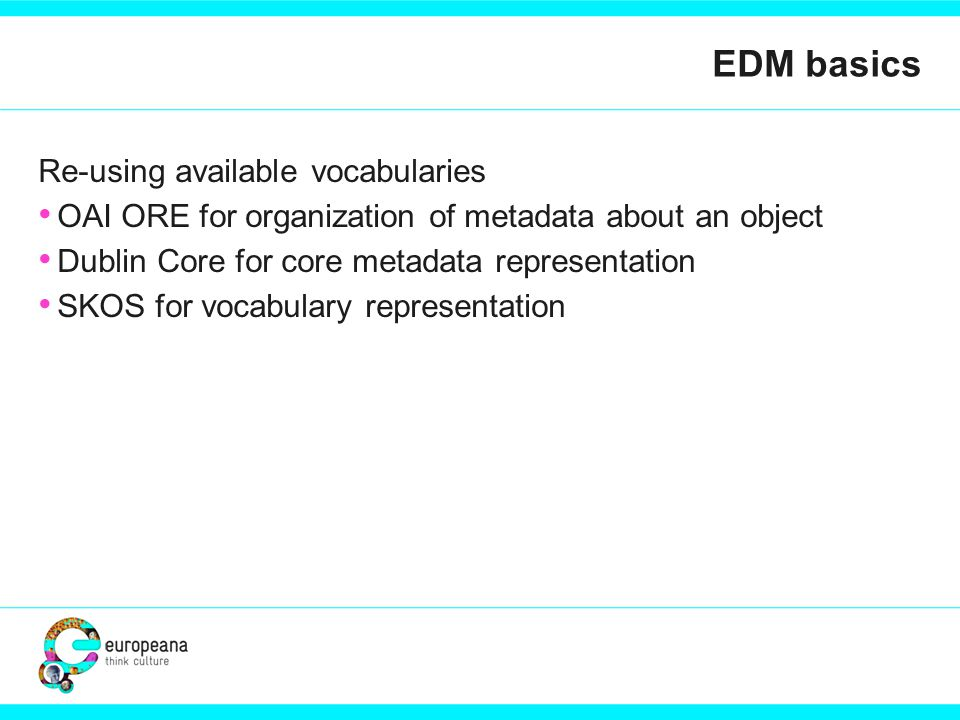 EDM basics Re-using available vocabularies OAI ORE for organization of metadata about an object Dublin Core for core metadata representation SKOS for vocabulary representation