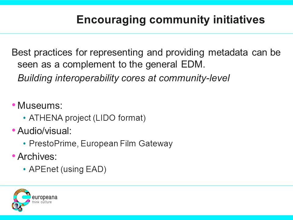 Encouraging community initiatives Best practices for representing and providing metadata can be seen as a complement to the general EDM.