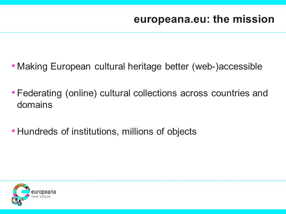 europeana.eu in practice We rely on aggregating from our providers: Metadata References to digital objects We have a portal End-user show-case We will strive to become a metadata distributor Allowing partners to get enriched (contextualized) data for their objects Allowing third-parties to deploy object access functions similar to Europeana's, in their own services