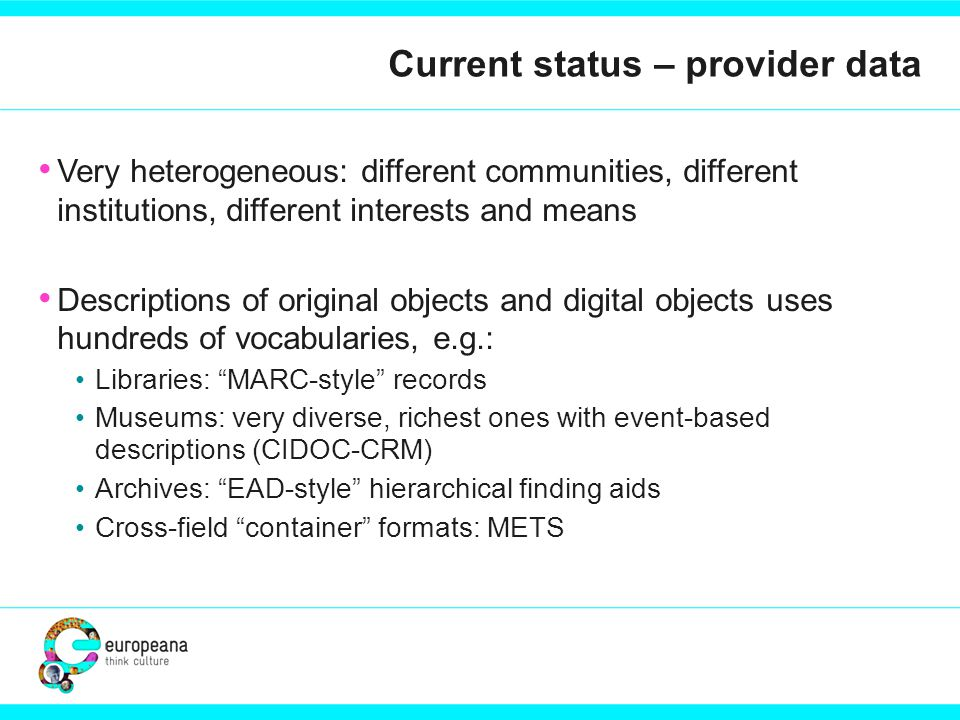 Current status – provider data Very heterogeneous: different communities, different institutions, different interests and means Descriptions of original objects and digital objects uses hundreds of vocabularies, e.g.: Libraries: MARC-style records Museums: very diverse, richest ones with event-based descriptions (CIDOC-CRM) Archives: EAD-style hierarchical finding aids Cross-field container formats: METS