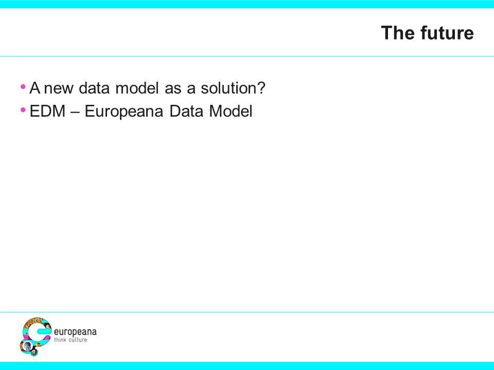 The future A new data model as a solution EDM – Europeana Data Model