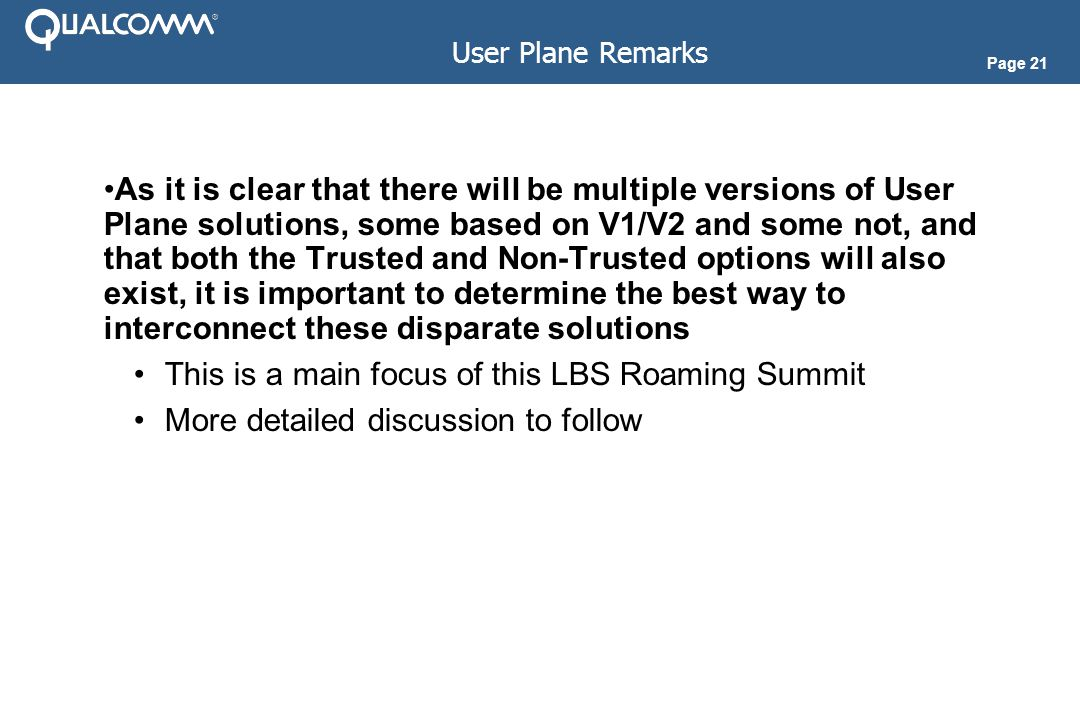Page 21 User Plane Remarks As it is clear that there will be multiple versions of User Plane solutions, some based on V1/V2 and some not, and that both the Trusted and Non-Trusted options will also exist, it is important to determine the best way to interconnect these disparate solutions This is a main focus of this LBS Roaming Summit More detailed discussion to follow
