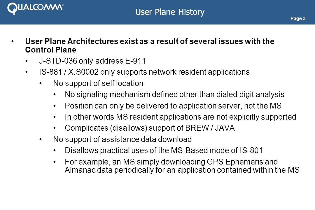 Page 14 User Plane solutions have independent coverage areas from the underlying cellular network so as such it is possible to have a User Plane solution provide global coverage Packet data roaming and SMS roaming must be enabled The home network must have a global Base Station Almanac (BSA) and a global GPS Reference Network Requires sharing of BSAs, perhaps via a third party In such cases the home based call flows just presented apply User Plane Roaming