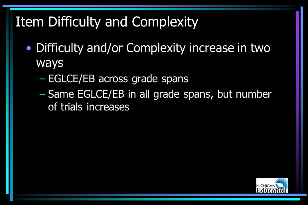 Item Difficulty and Complexity Difficulty and/or Complexity increase in two ways –EGLCE/EB across grade spans –Same EGLCE/EB in all grade spans, but number of trials increases