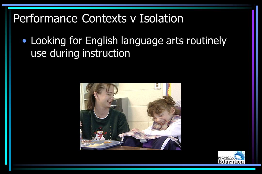 Performance Contexts v Isolation Looking for English language arts routinely use during instruction
